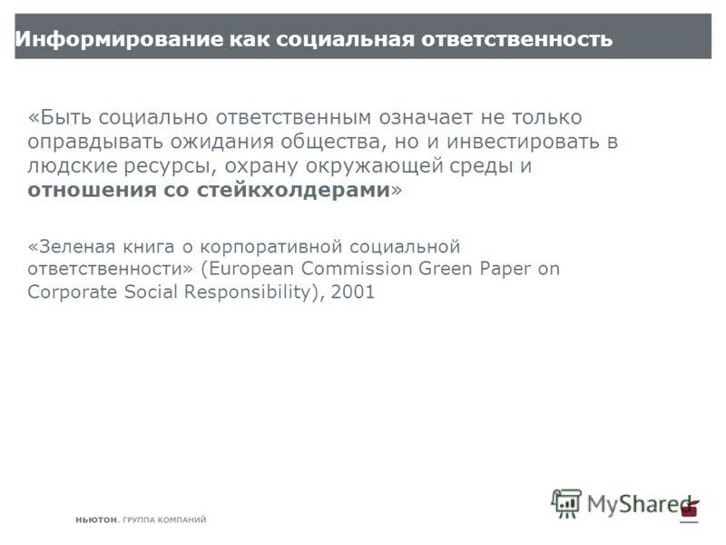 «Быть социально ответственным означает не только оправдывать ожидания общества, но и инвестировать в людские ресурсы, охрану окружающей среды и отношения со стейкхолдерами» «Зеленая книга о корпоративной социальной ответственности» (European Commissi