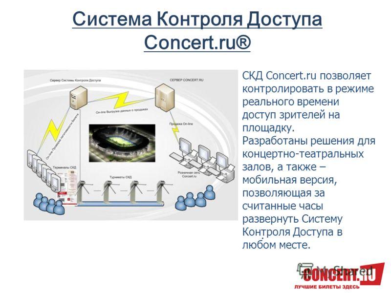 Система Контроля Доступа Concert.ru®. СКД Concert.ru позволяет контролировать в режиме реального времени доступ зрителей на площадку. Разработаны решения для концертно-театральных залов, а также – мобильная версия, позволяющая за считанные часы разве