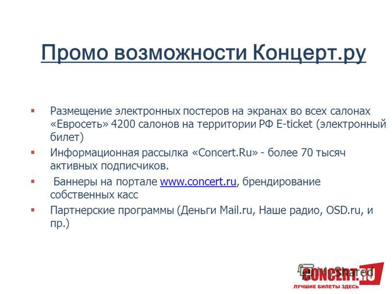 Промо возможности Концерт.ру Размещение электронных постеров на экранах во всех салонах «Евросеть» 4200 салонов на территории РФ E-ticket (электронный билет) Информационная рассылка «Concert.Ru» - более 70 тысяч активных подписчиков. Баннеры на порта