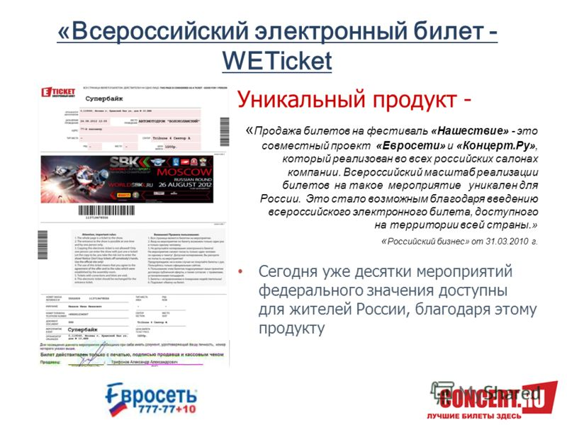 «Всероссийский электронный билет - WETicket Уникальный продукт - « Продажа билетов на фестиваль «Нашествие» - это совместный проект «Евросети» и «Концерт.Ру», который реализован во всех российских салонах компании. Всероссийский масштаб реализации би