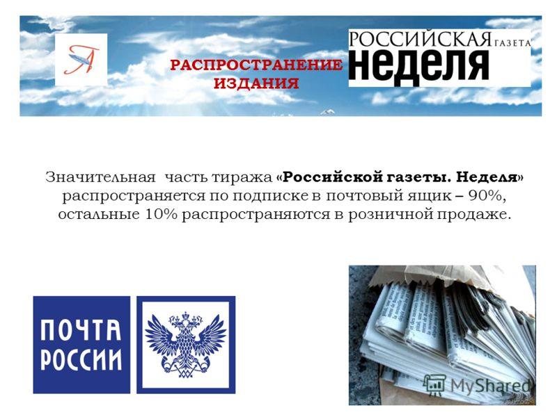 РАСПРОСТРАНЕНИЕ ИЗДАНИЯ Значительная часть тиража «Российской газеты. Неделя» распространяется по подписке в почтовый ящик – 90%, остальные 10% распространяются в розничной продаже.