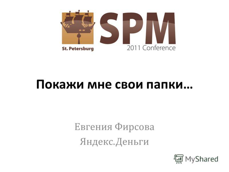 Покажи мне свои папки … Евгения Фирсова Яндекс. Деньги