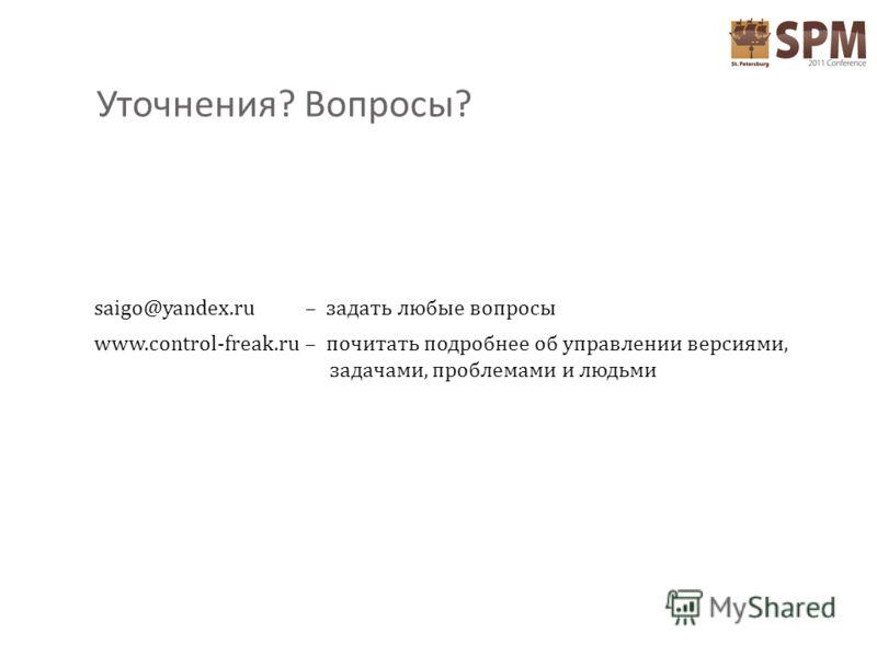 Уточнения ? Вопросы ? saigo@yandex.ru – задать любые вопросы www.control-freak.ru – почитать подробнее об управлении версиями, задачами, проблемами и людьми