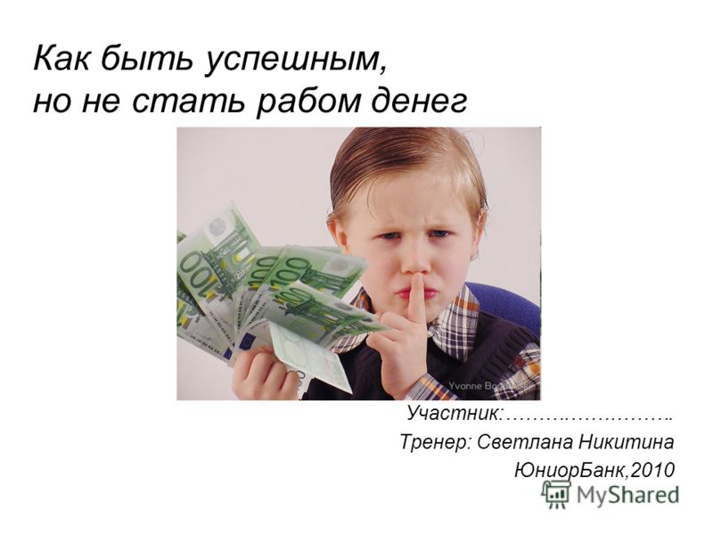 Как быть успешным, но не стать рабом денег Участник:……….……………. Тренер: Светлана Никитина ЮниорБанк,2010