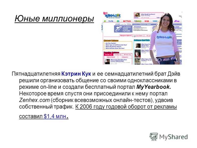 Юные миллионеры Пятнадцатилетняя Кэтрин Кук и ее семнадцатилетний брат Дэйв решили организовать общение со своими одноклассниками в режиме on-line и создали бесплатный портал MyYearbook. Некоторое время спустя они присоединили к нему портал Zenhex.co