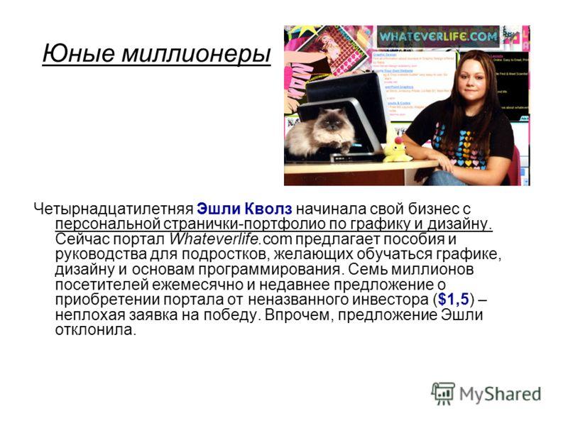 Юные миллионеры Четырнадцатилетняя Эшли Кволз начинала свой бизнес с персональной странички-портфолио по графику и дизайну. Сейчас портал Whateverlife.com предлагает пособия и руководства для подростков, желающих обучаться графике, дизайну и основам