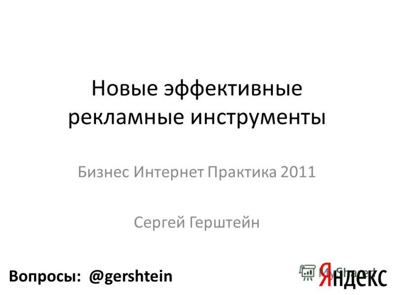 Новые эффективные рекламные инструменты Бизнес Интернет Практика 2011 Сергей Герштейн Вопросы: @gershtein