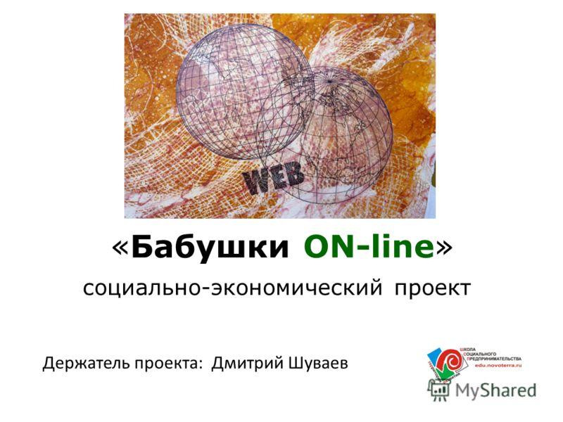 «Бабушки ON-line» социально-экономический проект Держатель проекта: Дмитрий Шуваев