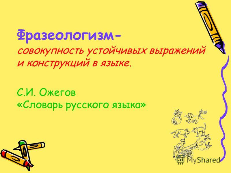 Фразеологизм- совокупность устойчивых выражений и конструкций в языке. С.И. Ожегов «Словарь русского языка»