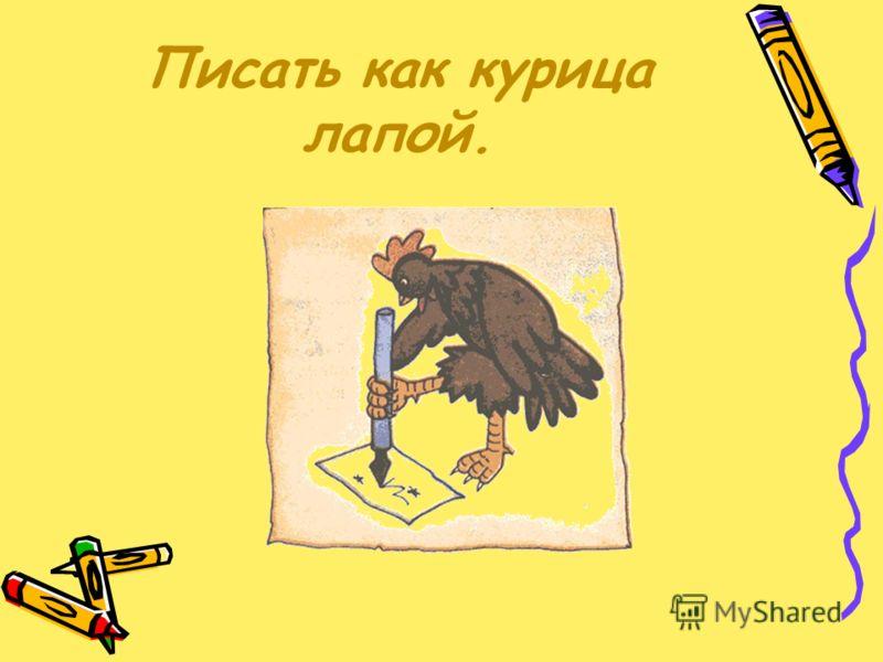 Писать как курица лапой.