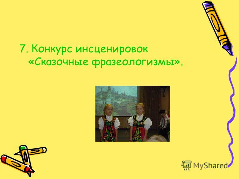 7. Конкурс инсценировок «Сказочные фразеологизмы».