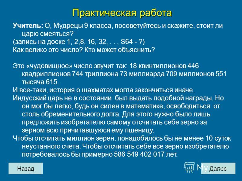 НазадДалее Практическая работа Учитель: О, Мудрецы 9 класса, посоветуйтесь и скажите, стоит ли царю смеяться? (запись на доске 1, 2,8, 16, 32,... S64 - ?) Как велико это число? Кто может объяснить? Это «чудовищное» число звучит так: 18 квинтиллионов