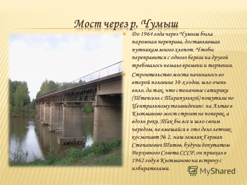 До 1964 года через Чумыш была паромная переправа, доставлявшая путникам много хлопот. Чтобы переправится с одного берега на другой требовалось немало времени и терпения. Строительство моста начиналось во второй половине 30-х годов, шло очень вяло, да