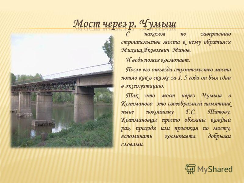 С наказом по завершению строительства моста к нему обратился Михаил Яковлевич Минов. И ведь помог космонавт. После его отъезда строительство моста пошло как в сказке за 1, 5 года он был сдан в эксплуатацию. Так что мост через Чумыш в Кытманово- это с