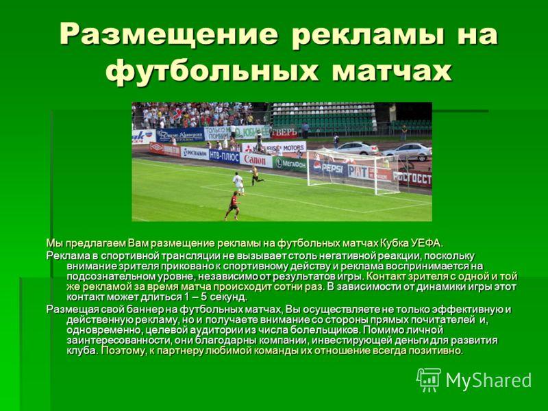 Размещение рекламы на футбольных матчах Мы предлагаем Вам размещение рекламы на футбольных матчах Кубка УЕФА. Реклама в спортивной трансляции не вызывает столь негативной реакции, поскольку внимание зрителя приковано к спортивному действу и реклама в