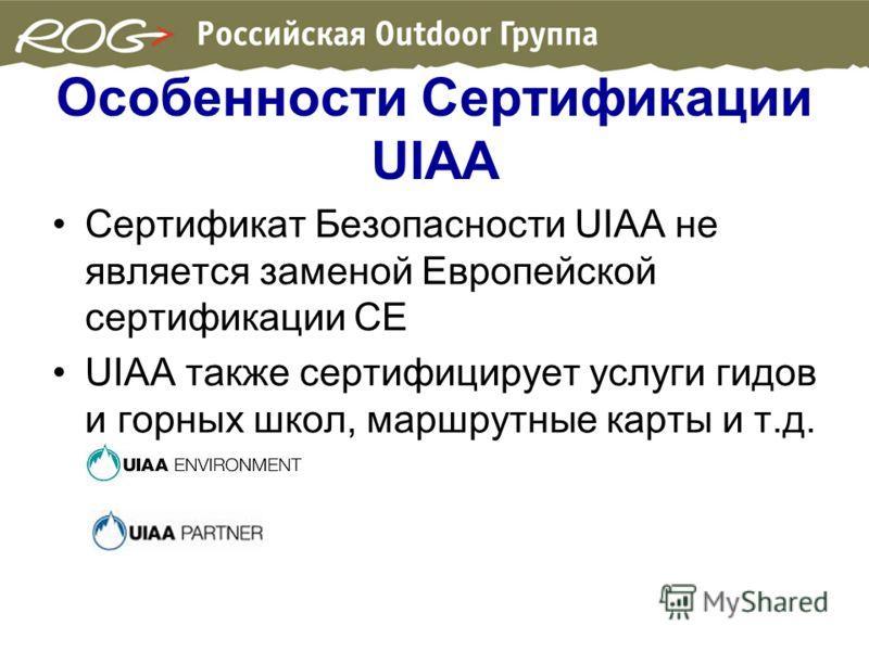 Особенности Сертификации UIAA Сертификат Безопасности UIAA не является заменой Европейской сертификации CE UIAA также сертифицирует услуги гидов и горных школ, маршрутные карты и т.д.
