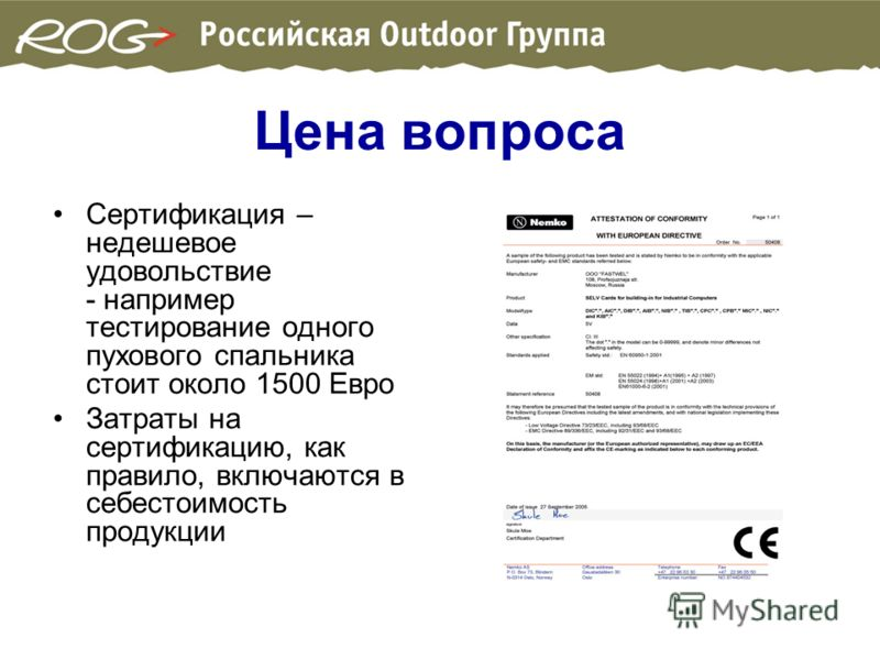 Цена вопроса Сертификация – недешевое удовольствие - например тестирование одного пухового спальника стоит около 1500 Евро Затраты на сертификацию, как правило, включаются в себестоимость продукции