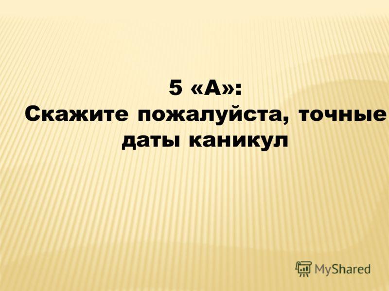 5 «А»: Скажите пожалуйста, точные даты каникул