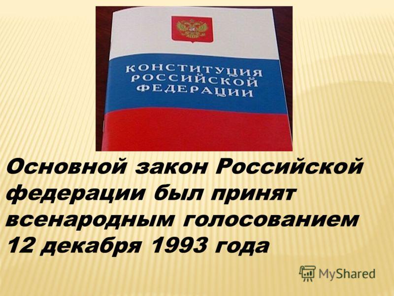 Основной закон Российской федерации был принят всенародным голосованием 12 декабря 1993 года