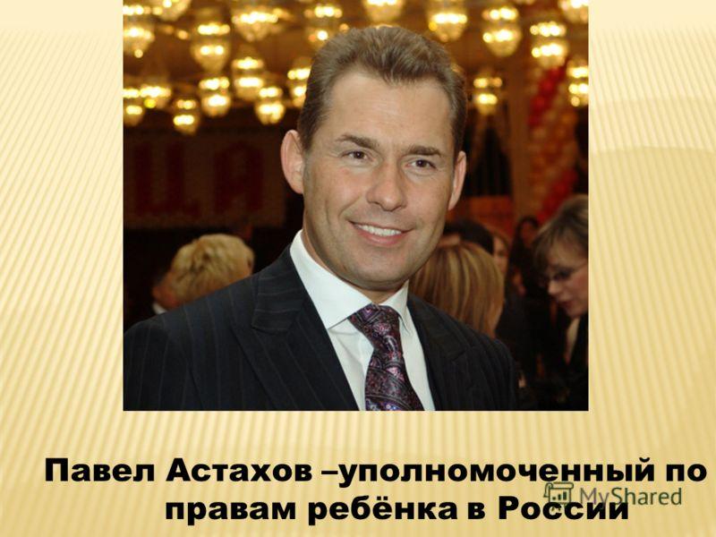 Павел Астахов –уполномоченный по правам ребёнка в России