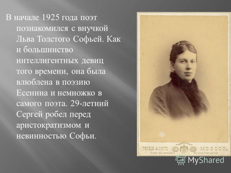 В начале 1925 года поэт познакомился с внучкой Льва Толстого Софьей. Как и большинство интеллигентных девиц того времени, она была влюблена в поэзию Есенина и немножко в самого поэта. 29- летний Сергей робел перед аристократизмом и невинностью Софьи.