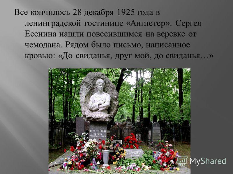 Все кончилось 28 декабря 1925 года в ленинградской гостинице « Англетер ». Сергея Есенина нашли повесившимся на веревке от чемодана. Рядом было письмо, написанное кровью : « До свиданья, друг мой, до свиданья …»