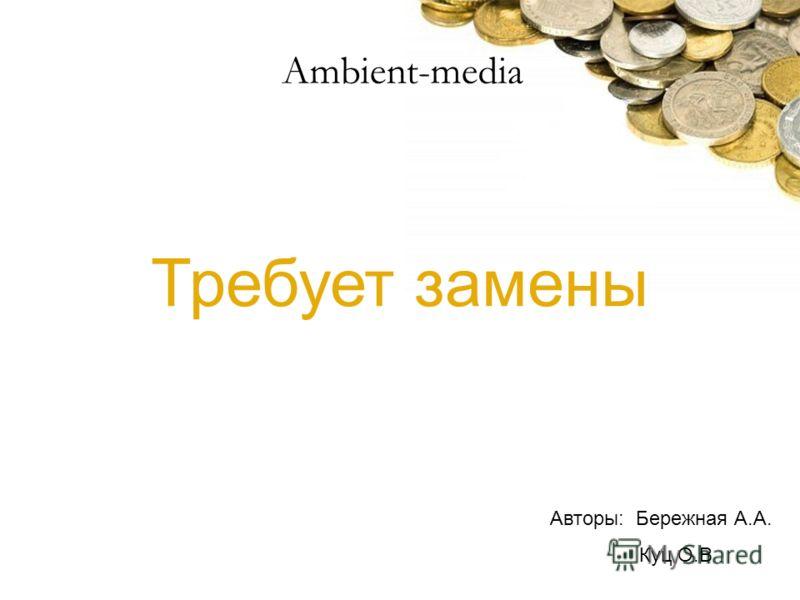 Требует замены Авторы: Бережная А.А. Куц О.В Ambient-media
