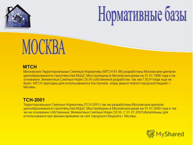 МТСН Московские Территориальные Сметные Нормативы (МТСН 81-98) разработаны Московским центром ценообразования в строительстве МЦЦС Мосстройцены в Московских ценах на 01.01.1998 года и на основании Элементных Сметных Норм (ЭСН) собственной разработки,