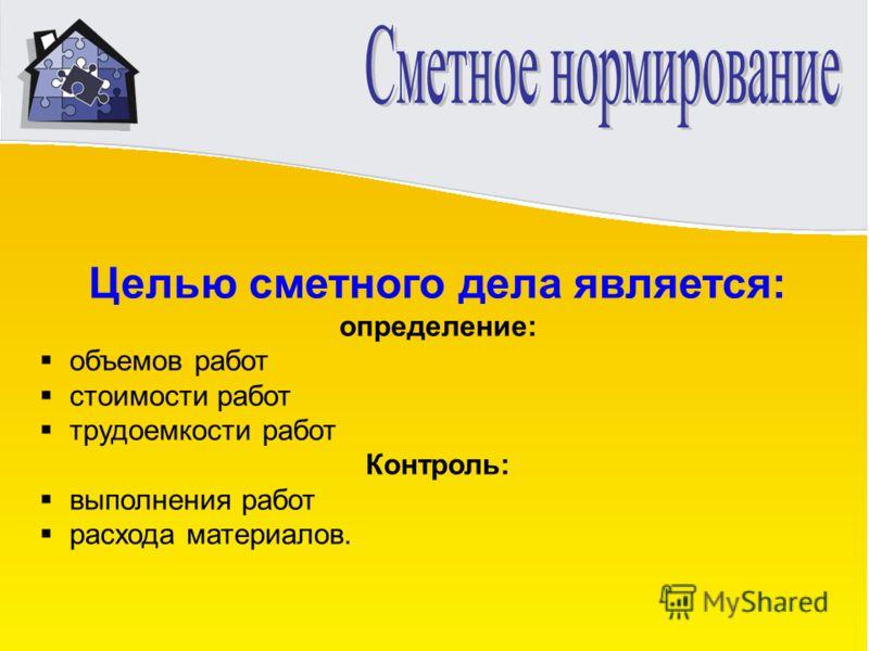 Целью сметного дела является: определение: объемов работ стоимости работ трудоемкости работ Контроль: выполнения работ расхода материалов.