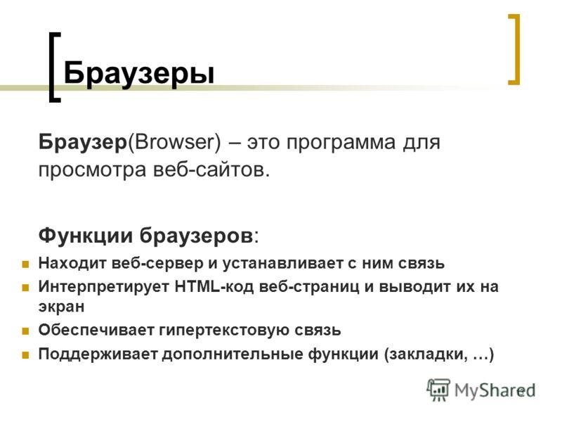13 Браузеры Браузер(Browser) – это программа для просмотра веб-сайтов. Функции браузеров: Находит веб-сервер и устанавливает с ним связь Интерпретирует HTML-код веб-страниц и выводит их на экран Обеспечивает гипертекстовую связь Поддерживает дополнит