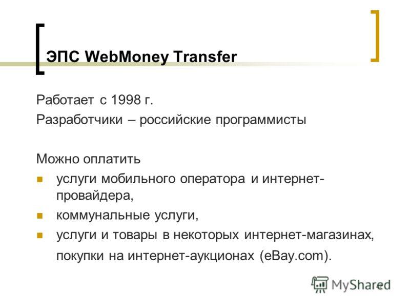 42 ЭПС WebMoney Transfer Работает с 1998 г. Разработчики – российские программисты Можно оплатить услуги мобильного оператора и интернет- провайдера, коммунальные услуги, услуги и товары в некоторых интернет магазинах, покупки на интернет аукционах (