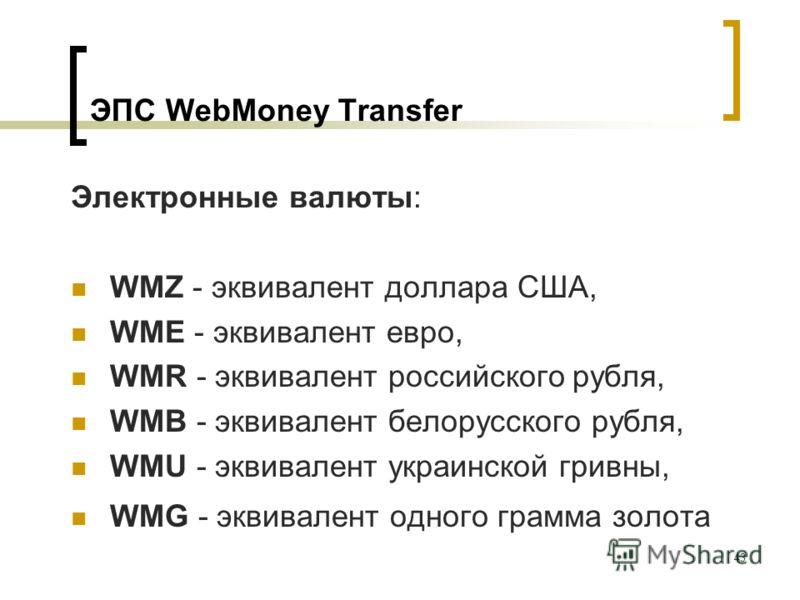 43 ЭПС WebMoney Transfer Электронные валюты: WMZ - эквивалент доллара США, WME - эквивалент евро, WMR - эквивалент российского рубля, WMB - эквивалент белорусского рубля, WMU - эквивалент украинской гривны, WMG - эквивалент одного грамма золота
