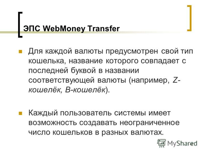 44 ЭПС WebMoney Transfer Для каждой валюты предусмотрен свой тип кошелька, название которого совпадает с последней буквой в названии соответствующей валюты (например, Z- кошелёк, B-кошелёк). Каждый пользователь системы имеет возможность создавать нео
