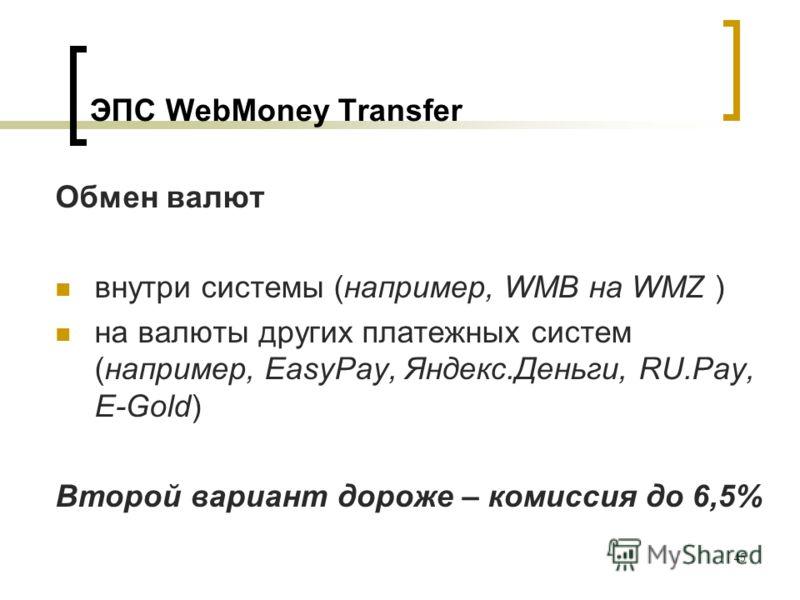 45 ЭПС WebMoney Transfer Обмен валют внутри системы (например, WMB на WMZ ) на валюты других платежных систем (например, EasyPay, Яндекс.Деньги, RU.Pay, E-Gold) Второй вариант дороже – комиссия до 6,5%