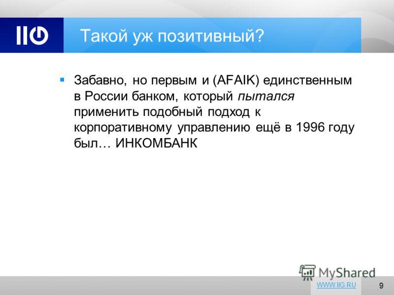9 WWW.IIG.RU Такой уж позитивный? Забавно, но первым и (AFAIK) единственным в России банком, который пытался применить подобный подход к корпоративному управлению ещё в 1996 году был… ИНКОМБАНК
