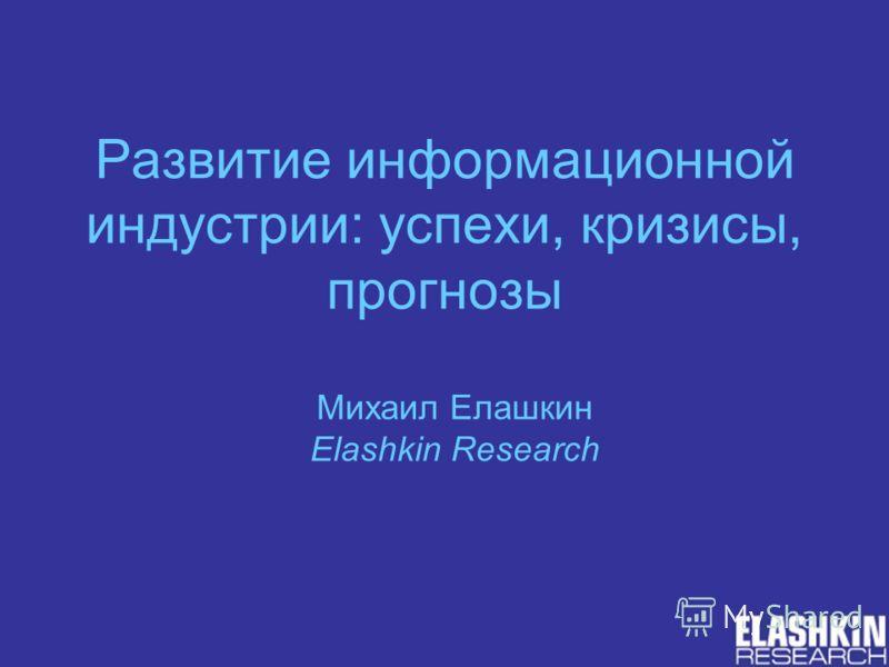 Развитие информационной индустрии: успехи, кризисы, прогнозы Михаил Елашкин Elashkin Research