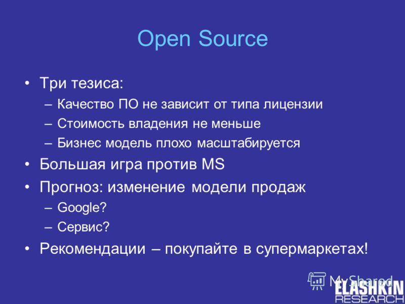 Open Source Три тезиса: –Качество ПО не зависит от типа лицензии –Стоимость владения не меньше –Бизнес модель плохо масштабируется Большая игра против MS Прогноз: изменение модели продаж –Google? –Сервис? Рекомендации – покупайте в супермаркетах!
