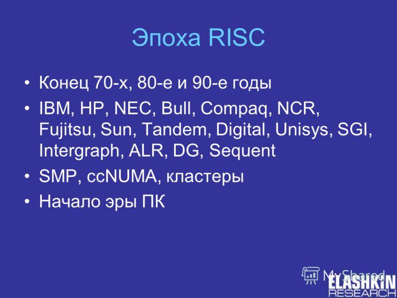 Эпоха RISC Конец 70-х, 80-е и 90-е годы IBM, HP, NEC, Bull, Compaq, NCR, Fujitsu, Sun, Tandem, Digital, Unisys, SGI, Intergraph, ALR, DG, Sequent SMP, ccNUMA, кластеры Начало эры ПК