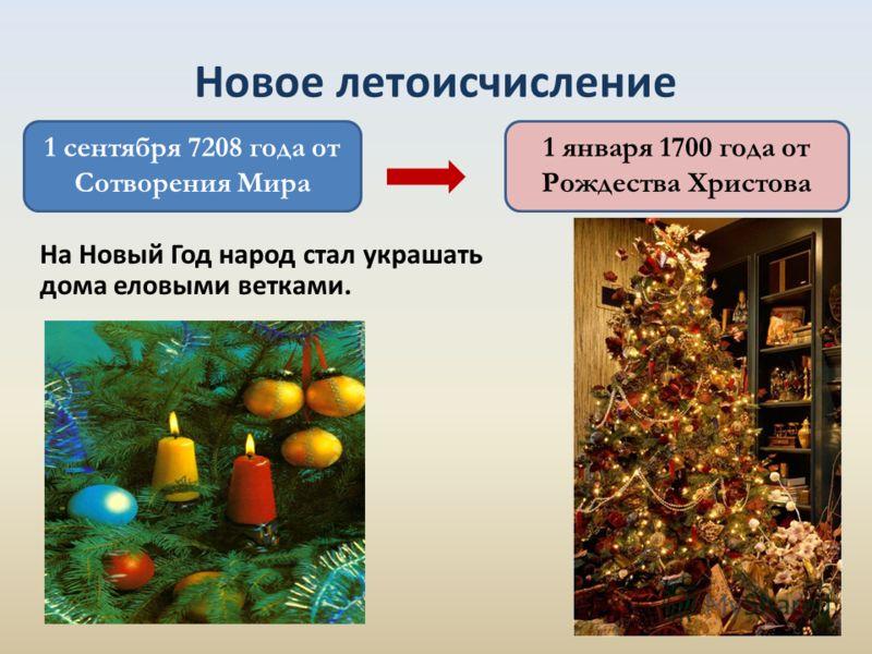1 сентября 7208 года от Сотворения Мира На Новый Год народ стал украшать дома еловыми ветками. Новое летоисчисление 1 января 1700 года от Рождества Христова