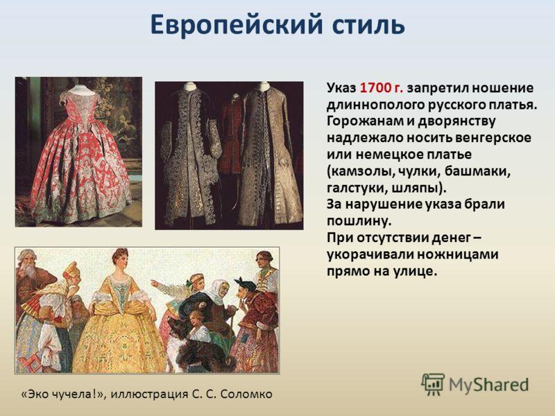 Европейский стиль Указ 1700 г. запретил ношение длиннополого русского платья. Горожанам и дворянству надлежало носить венгерское или немецкое платье (камзолы, чулки, башмаки, галстуки, шляпы). За нарушение указа брали пошлину. При отсутствии денег –