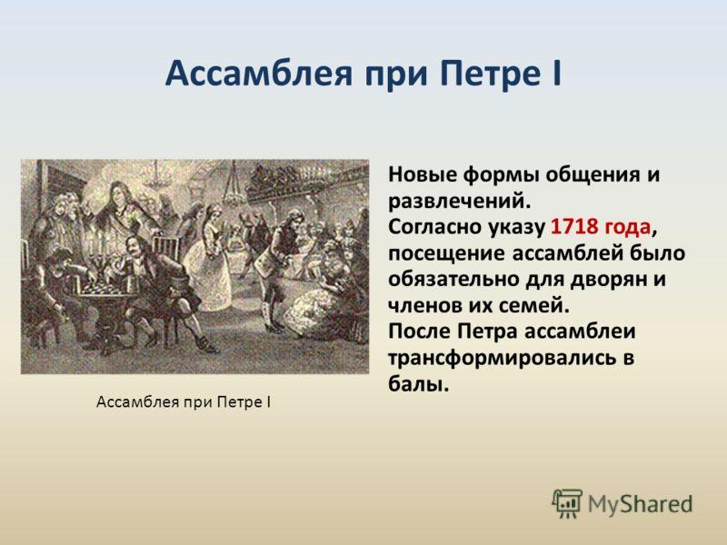 Новые формы общения и развлечений. Согласно указу 1718 года, посещение ассамблей было обязательно для дворян и членов их семей. После Петра ассамблеи трансформировались в балы. Ассамблея при Петре I