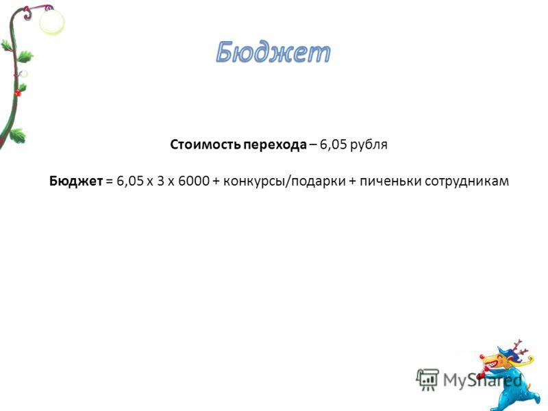 Стоимость перехода – 6,05 рубля Бюджет = 6,05 х 3 х 6000 + конкурсы/подарки + пиченьки сотрудникам