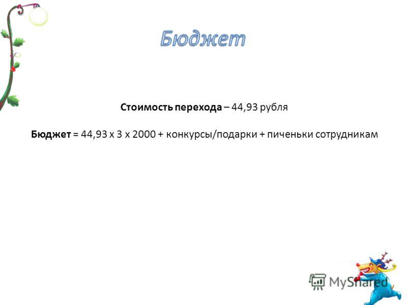 Стоимость перехода – 44,93 рубля Бюджет = 44,93 х 3 х 2000 + конкурсы/подарки + пиченьки сотрудникам