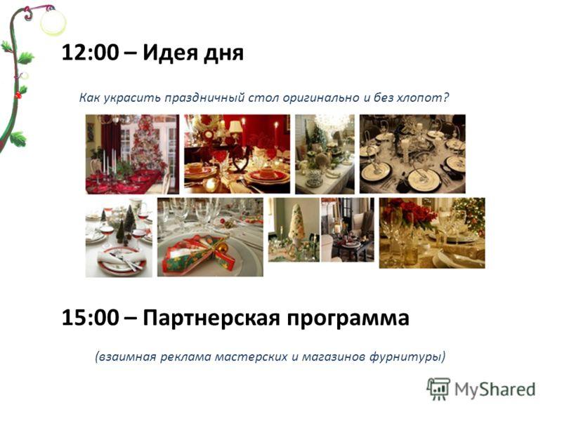 12:00 – Идея дня Как украсить праздничный стол оригинально и без хлопот? 15:00 – Партнерская программа (взаимная реклама мастерских и магазинов фурнитуры)