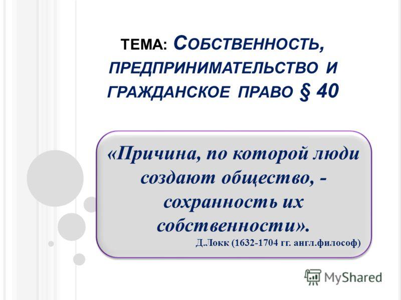 ТЕМА: С ОБСТВЕННОСТЬ, ПРЕДПРИНИМАТЕЛЬСТВО И ГРАЖДАНСКОЕ ПРАВО § 40 «Причина, по которой люди создают общество, - сохранность их собственности». Д.Локк (1632-1704 гг. англ.философ) «Причина, по которой люди создают общество, - сохранность их собственн