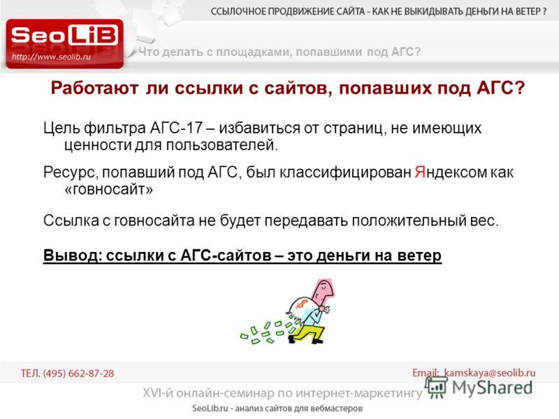 Что делать с площадками, попавшими под АГС? Работают ли ссылки с сайтов, попавших под АГС? Цель фильтра АГС-17 – избавиться от страниц, не имеющих ценности для пользователей. Ресурс, попавший под АГС, был классифицирован Яндексом как «говносайт» Ссыл