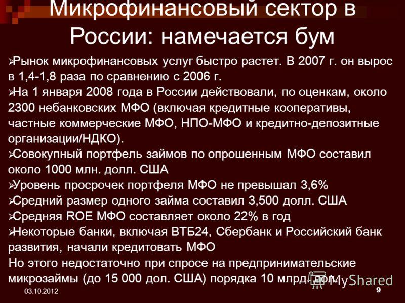9 22.08.2012 Рынок микрофинансовых услуг быстро растет. В 2007 г. он вырос в 1,4-1,8 раза по сравнению с 2006 г. На 1 января 2008 года в России действовали, по оценкам, около 2300 небанковских МФО (включая кредитные кооперативы, частные коммерческие