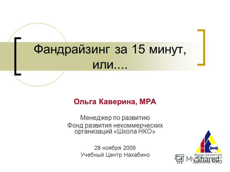 Фандрайзинг за 15 минут, или.... Ольга Каверина, MPA Менеджер по развитию Фонд развития некоммерческих организаций «Школа НКО» 28 ноября 2009 Учебный Центр Нахабино