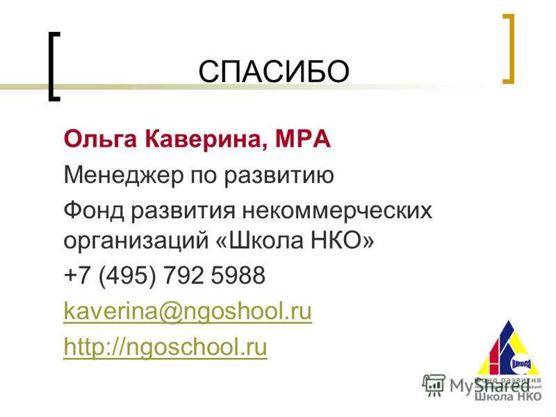 СПАСИБО Ольга Каверина, MPA Менеджер по развитию Фонд развития некоммерческих организаций «Школа НКО» +7 (495) 792 5988 kaverina@ngoshool.ru http://ngoschool.ru