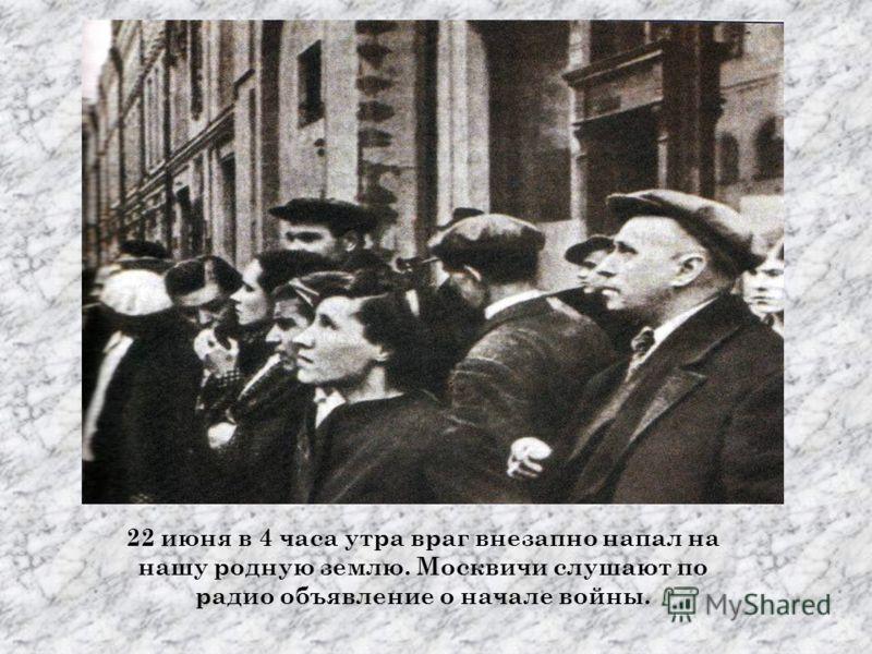 22 июня в 4 часа утра враг внезапно напал на нашу родную землю. Москвичи слушают по радио объявление о начале войны.